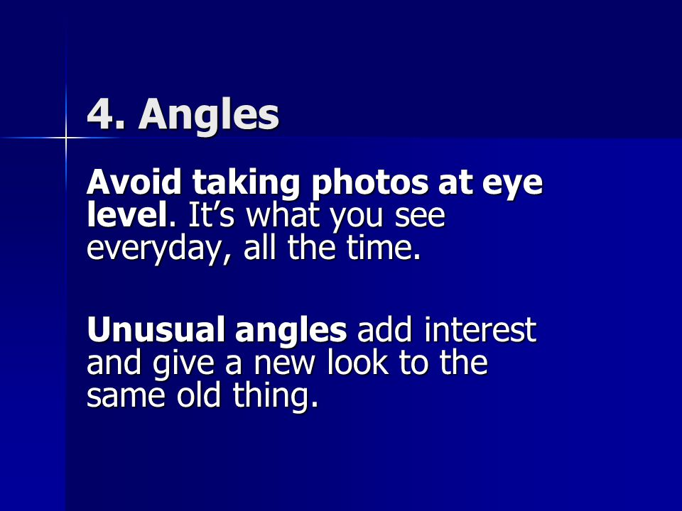 4. Angles Avoid taking photos at eye level. It's what you see everyday, all the time.