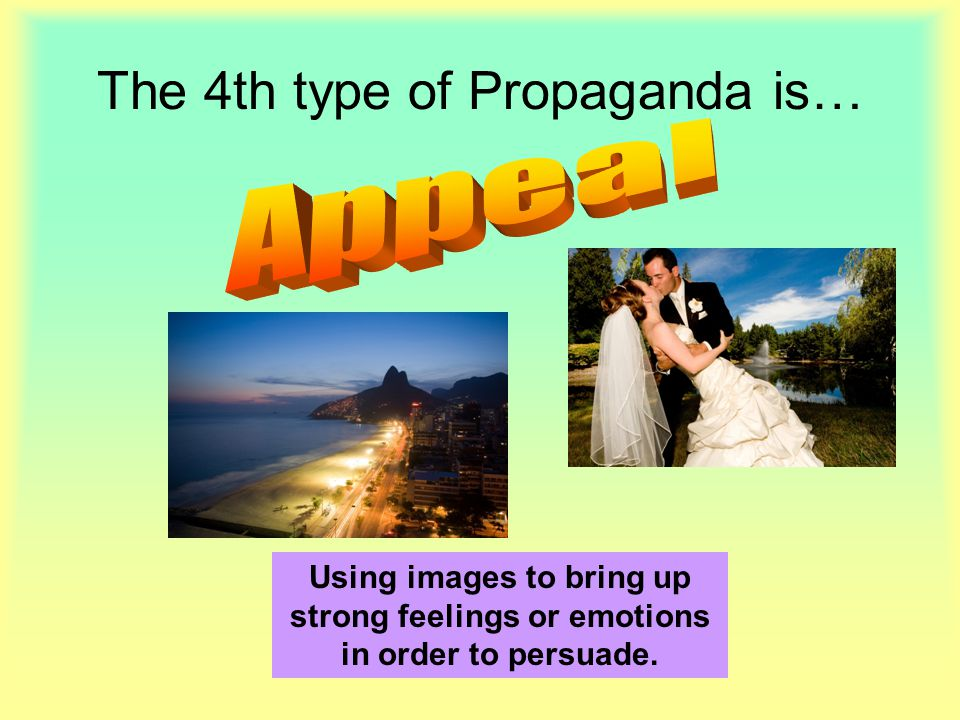 The 4th type of Propaganda is… Using images to bring up strong feelings or emotions in order to persuade.