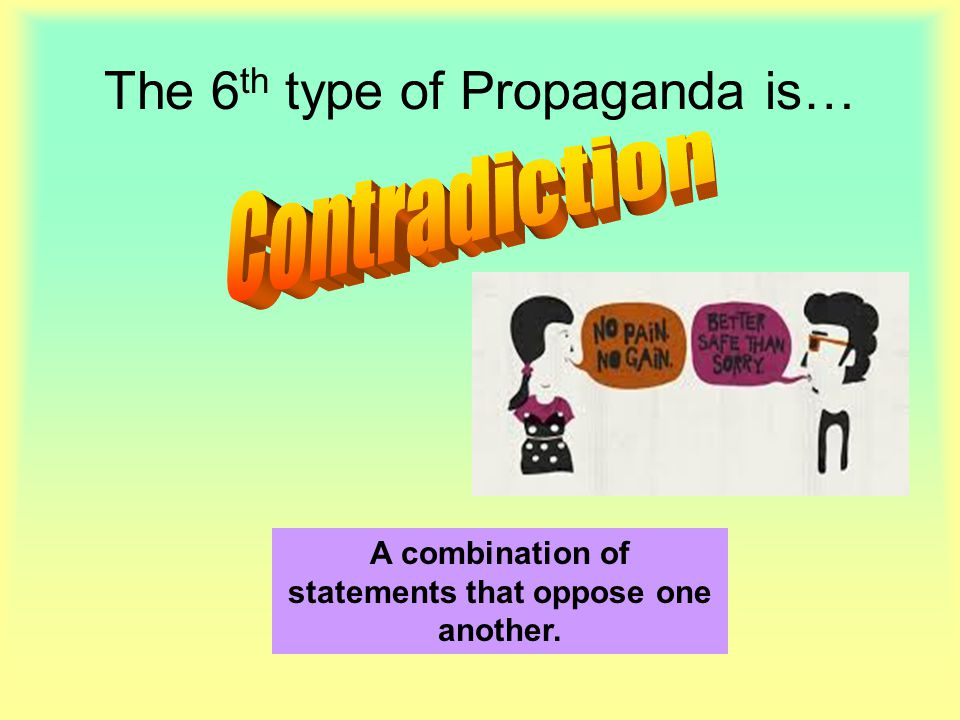 The 6 th type of Propaganda is… A combination of statements that oppose one another.