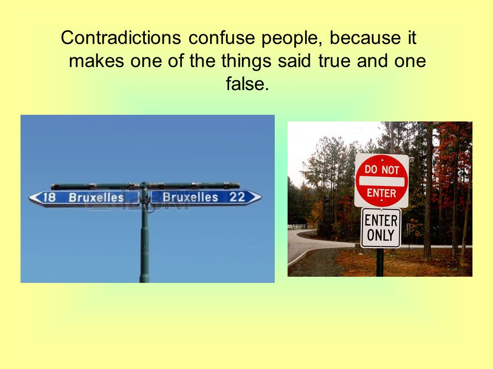Contradictions confuse people, because it makes one of the things said true and one false.