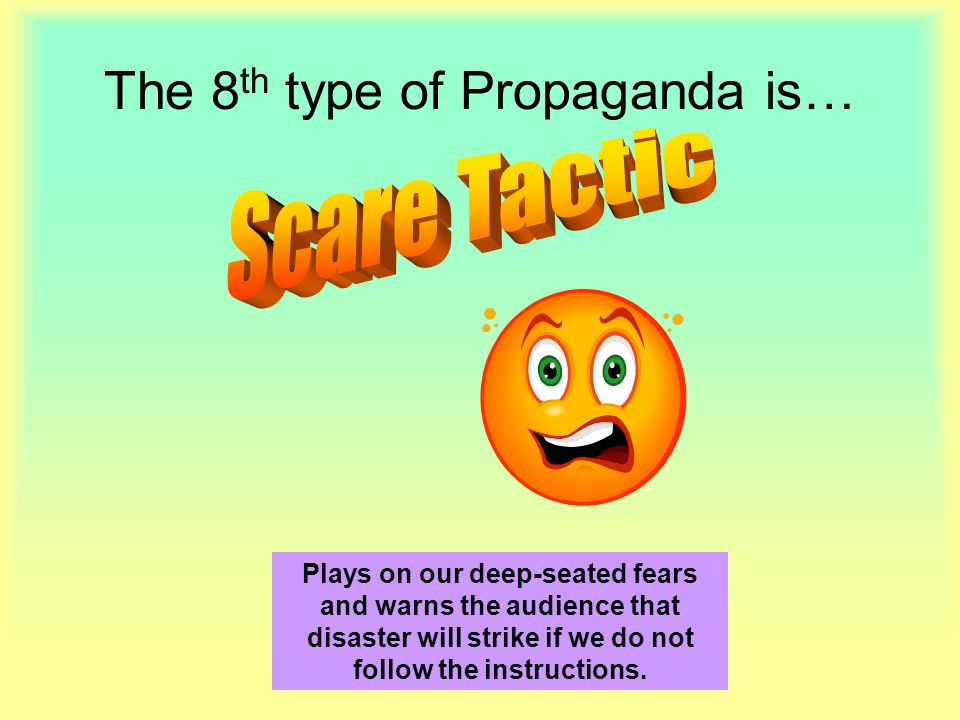The 8 th type of Propaganda is… Plays on our deep-seated fears and warns the audience that disaster will strike if we do not follow the instructions.