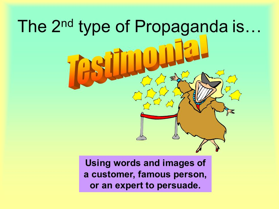 The 2 nd type of Propaganda is… Using words and images of a customer, famous person, or an expert to persuade.