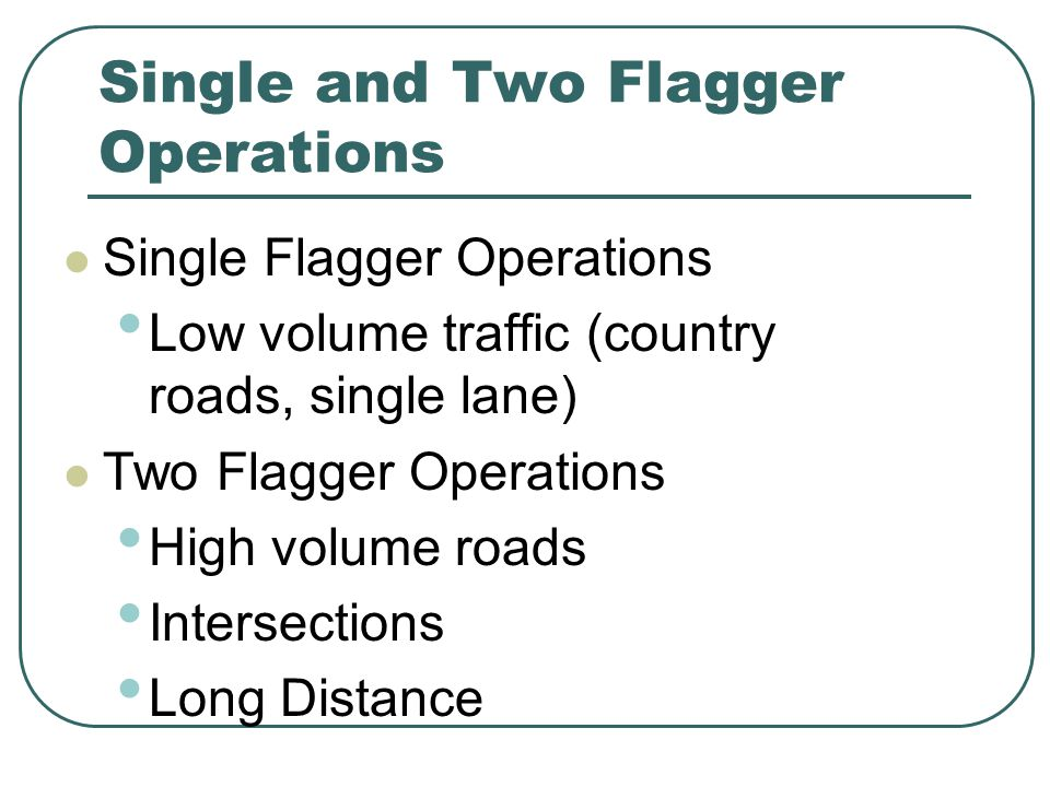 Single and Two Flagger Operations Single Flagger Operations Low volume traffic (country roads, single lane) Two Flagger Operations High volume roads Intersections Long Distance