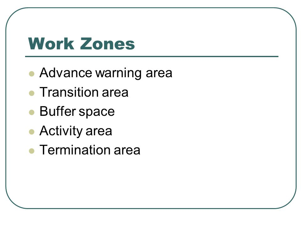 Work Zones Advance warning area Transition area Buffer space Activity area Termination area