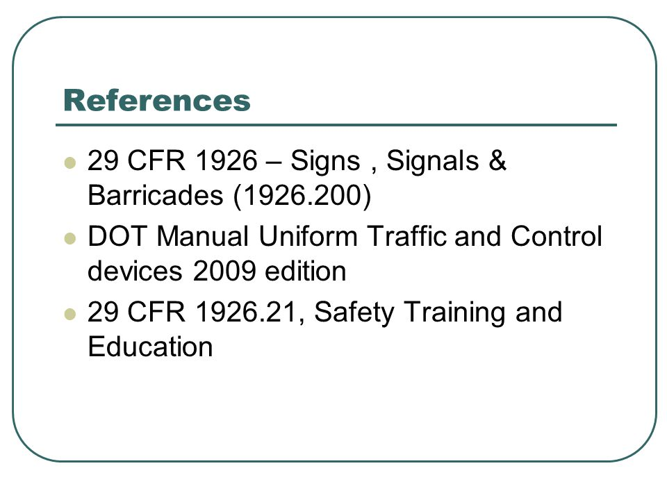 References 29 CFR 1926 – Signs, Signals & Barricades ( ) DOT Manual Uniform Traffic and Control devices 2009 edition 29 CFR , Safety Training and Education