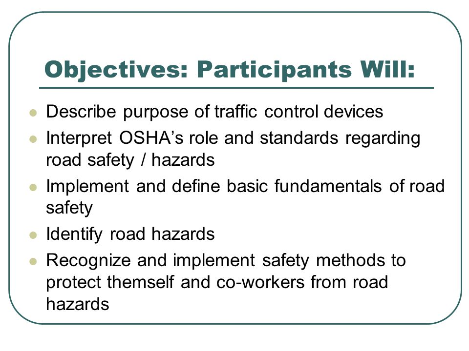 Objectives: Participants Will: Describe purpose of traffic control devices Interpret OSHA's role and standards regarding road safety / hazards Implement and define basic fundamentals of road safety Identify road hazards Recognize and implement safety methods to protect themself and co-workers from road hazards