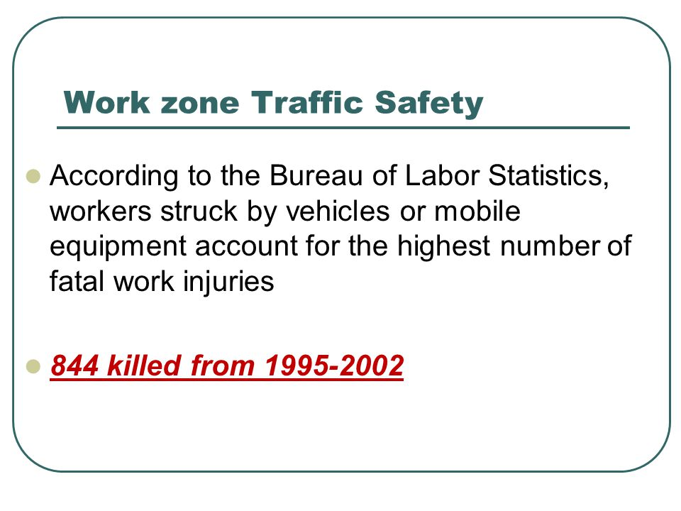 Work zone Traffic Safety According to the Bureau of Labor Statistics, workers struck by vehicles or mobile equipment account for the highest number of fatal work injuries 844 killed from
