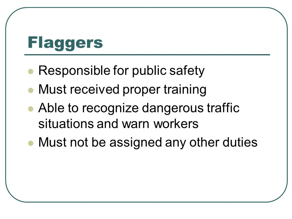 Flaggers Responsible for public safety Must received proper training Able to recognize dangerous traffic situations and warn workers Must not be assigned any other duties