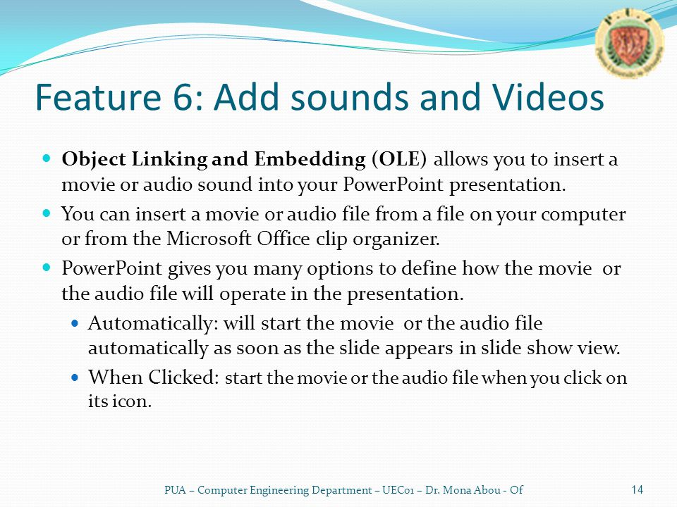 Feature 6: Add sounds and Videos Object Linking and Embedding (OLE) allows you to insert a movie or audio sound into your PowerPoint presentation.