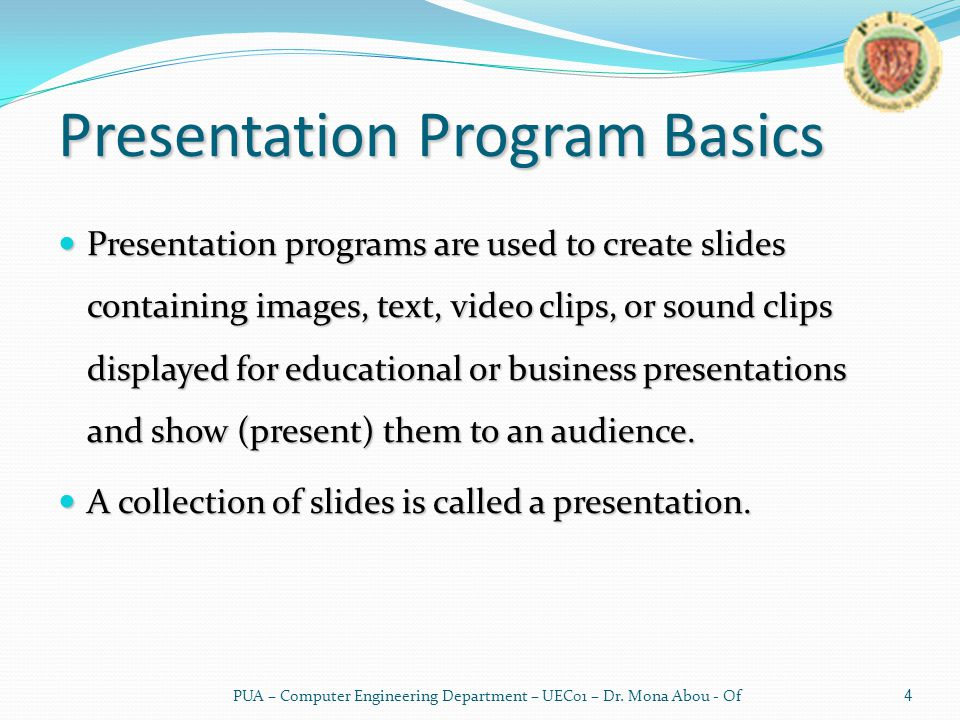 Presentation Program Basics Presentation programs are used to create slides containing images, text, video clips, or sound clips displayed for educational or business presentations and show (present) them to an audience.