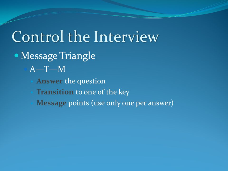 Control the Interview Message Triangle A—T—M Answer the question Transition to one of the key Message points (use only one per answer)