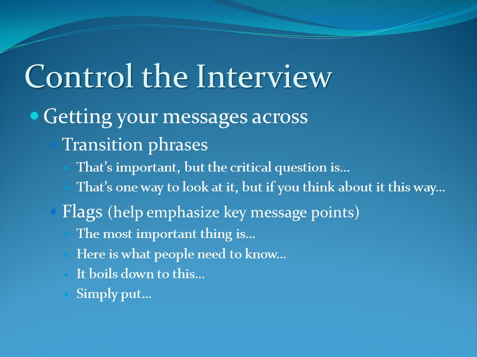 Control the Interview Getting your messages across Transition phrases That's important, but the critical question is… That's one way to look at it, but if you think about it this way… Flags (help emphasize key message points) The most important thing is… Here is what people need to know… It boils down to this… Simply put…