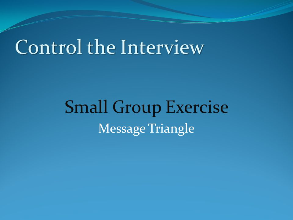 Control the Interview Small Group Exercise Message Triangle