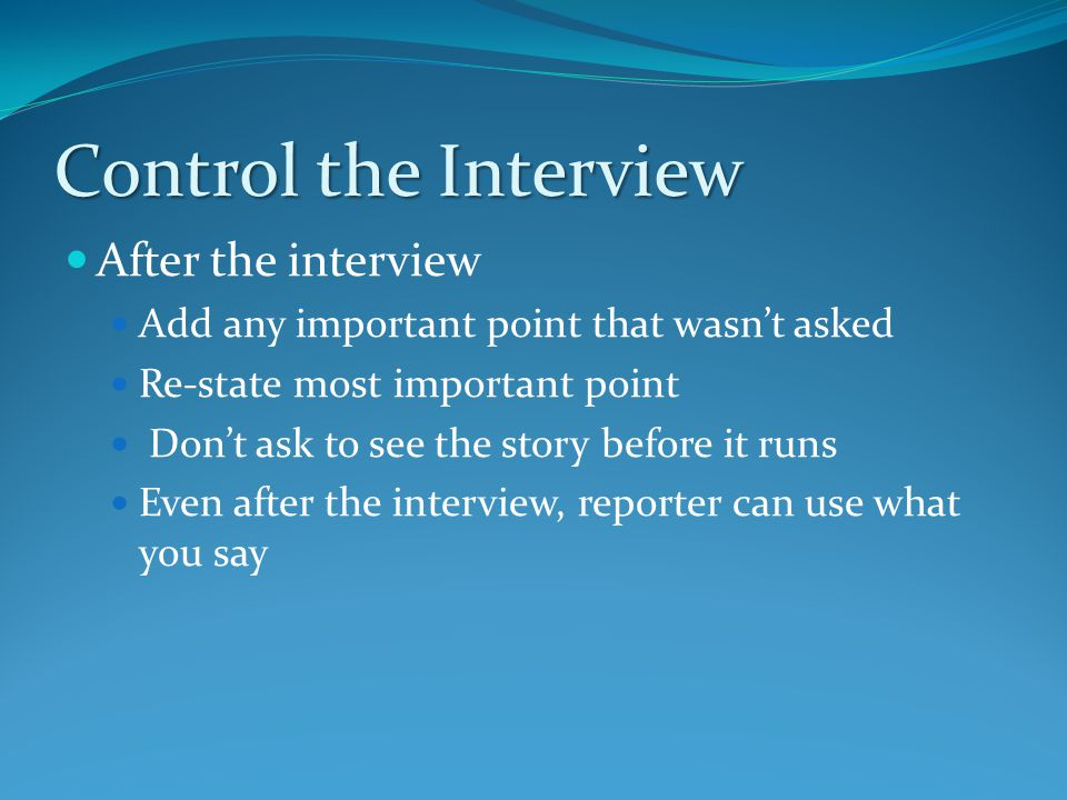 Control the Interview After the interview Add any important point that wasn't asked Re-state most important point Don't ask to see the story before it runs Even after the interview, reporter can use what you say