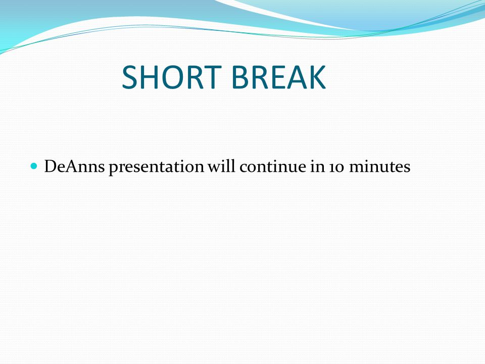 SHORT BREAK DeAnns presentation will continue in 10 minutes