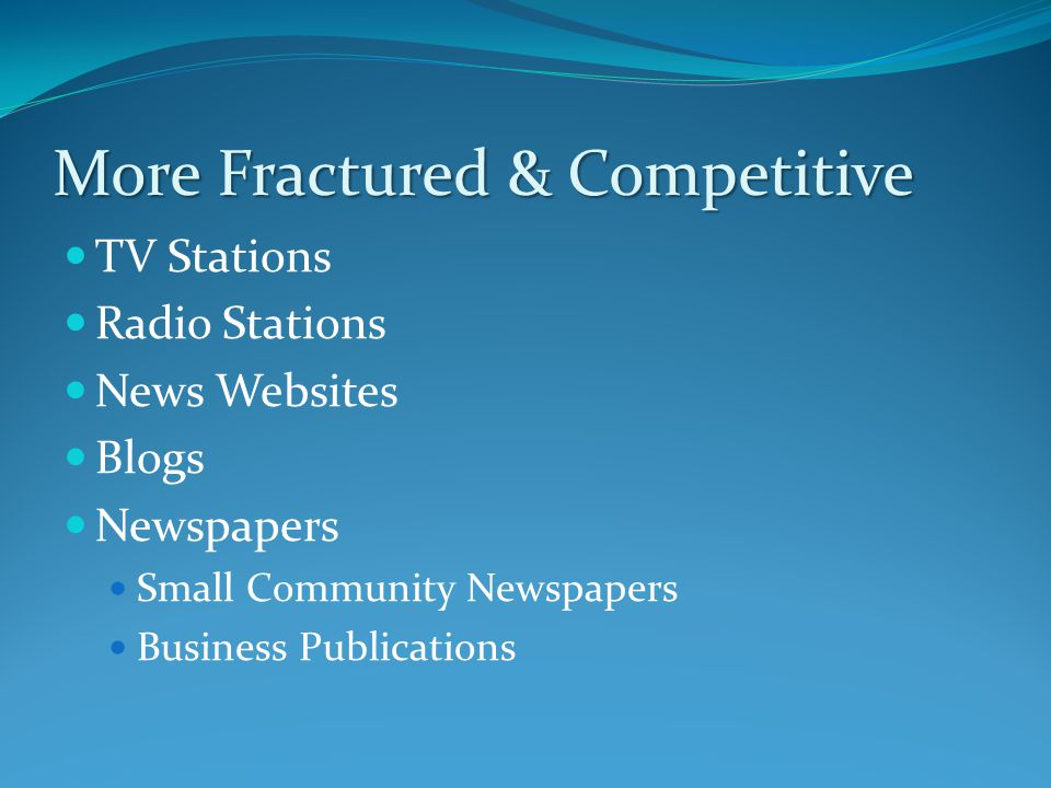 More Fractured & Competitive TV Stations Radio Stations News Websites Blogs Newspapers Small Community Newspapers Business Publications