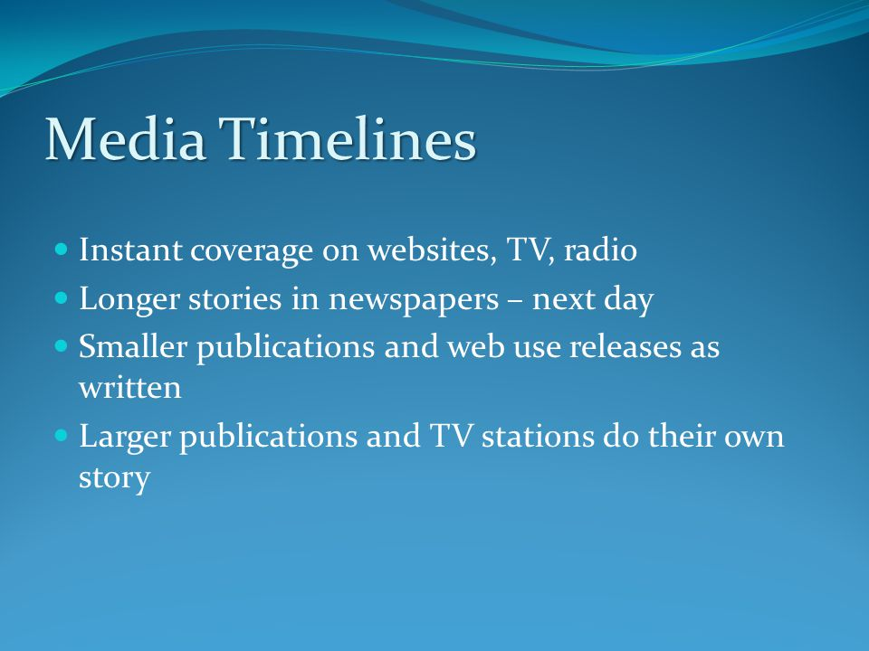 Media Timelines Instant coverage on websites, TV, radio Longer stories in newspapers – next day Smaller publications and web use releases as written Larger publications and TV stations do their own story