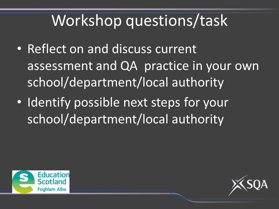Workshop questions/task Reflect on and discuss current assessment and QA practice in your own school/department/local authority Identify possible next steps for your school/department/local authority