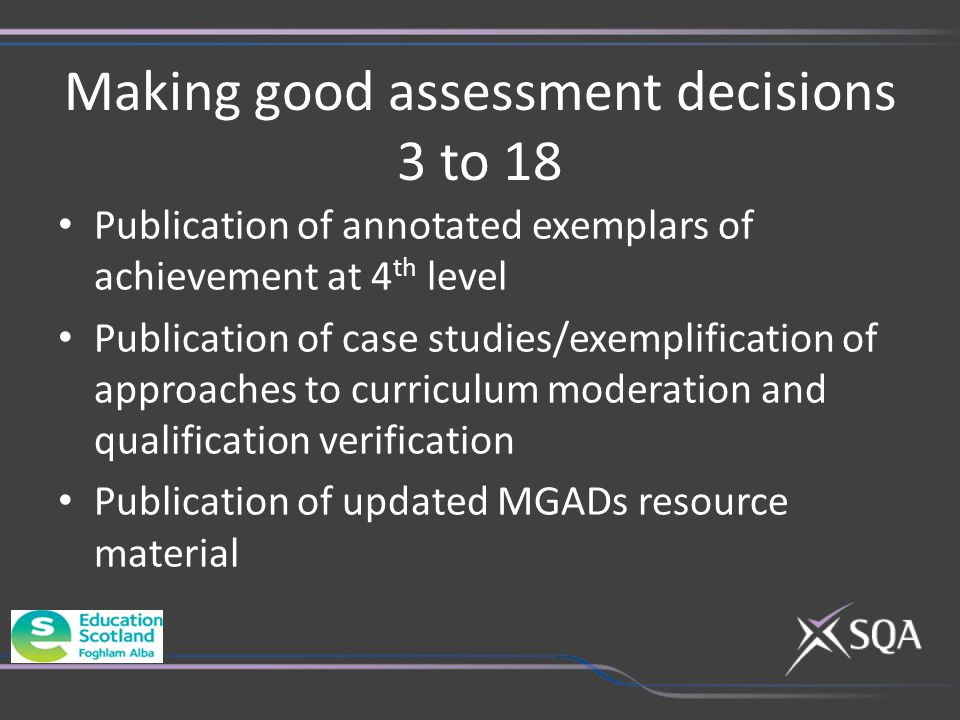 Making good assessment decisions 3 to 18 Publication of annotated exemplars of achievement at 4 th level Publication of case studies/exemplification of approaches to curriculum moderation and qualification verification Publication of updated MGADs resource material