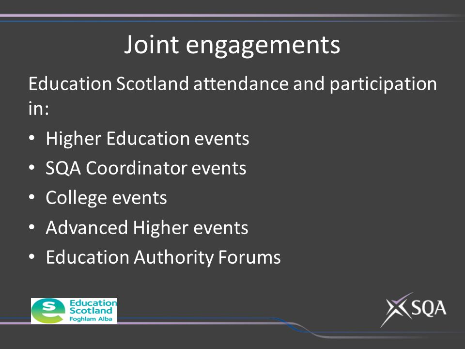 Joint engagements Education Scotland attendance and participation in: Higher Education events SQA Coordinator events College events Advanced Higher events Education Authority Forums