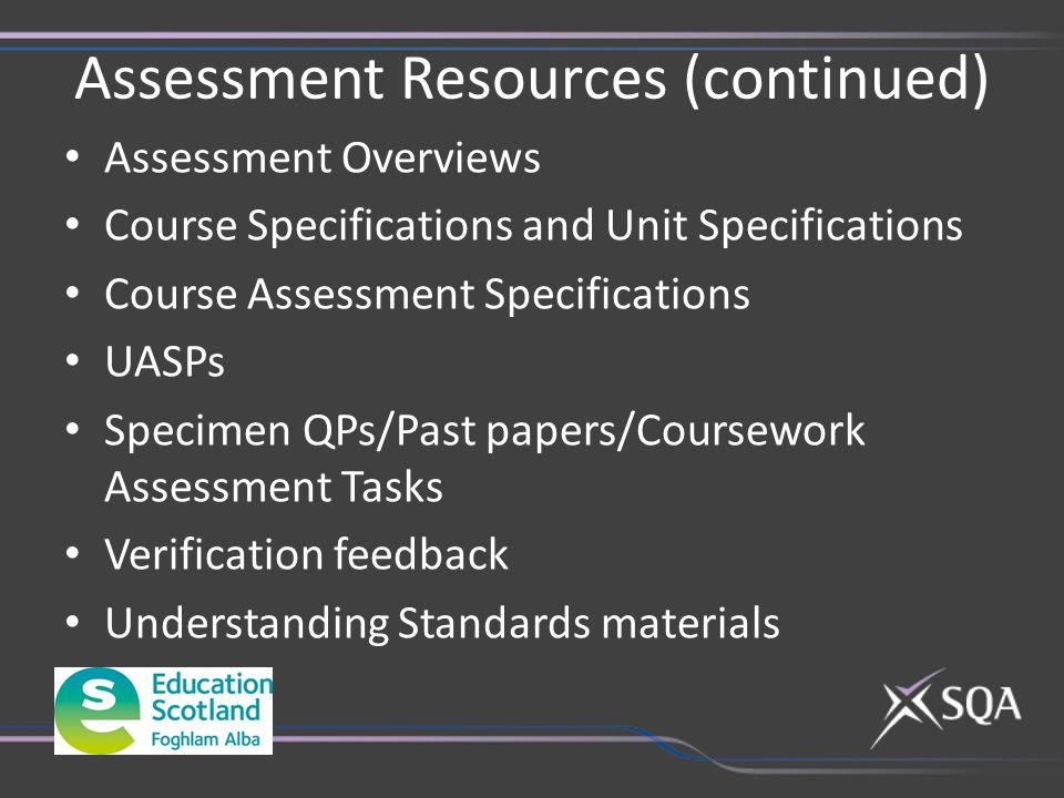 Assessment Resources (continued) Assessment Overviews Course Specifications and Unit Specifications Course Assessment Specifications UASPs Specimen QPs/Past papers/Coursework Assessment Tasks Verification feedback Understanding Standards materials