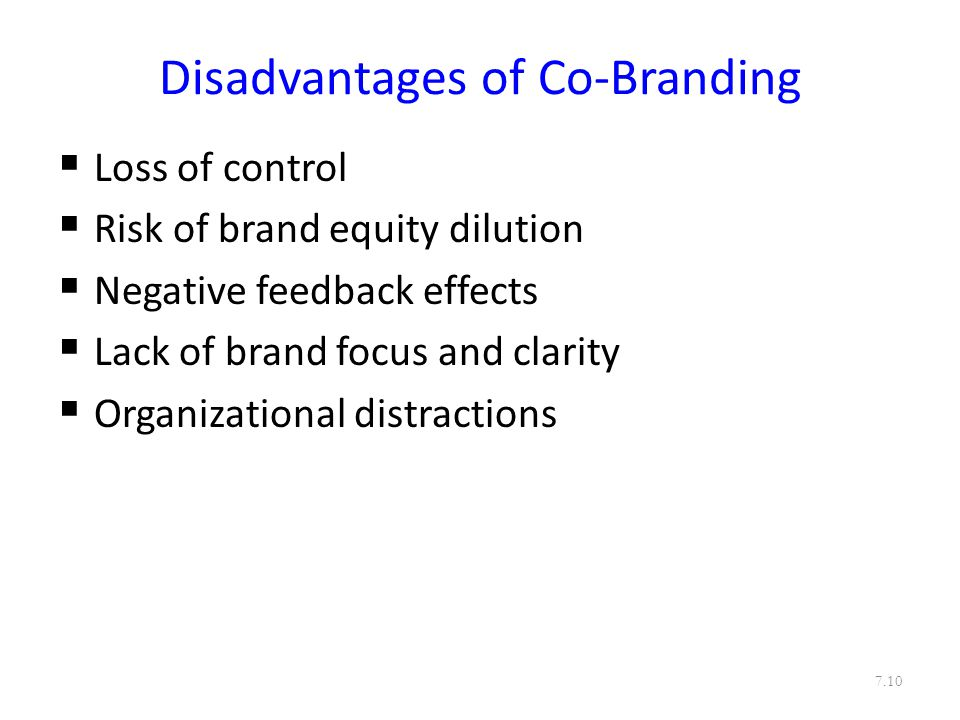 Disadvantages of Co-Branding  Loss of control  Risk of brand equity dilution  Negative feedback effects  Lack of brand focus and clarity  Organizational distractions 7.10