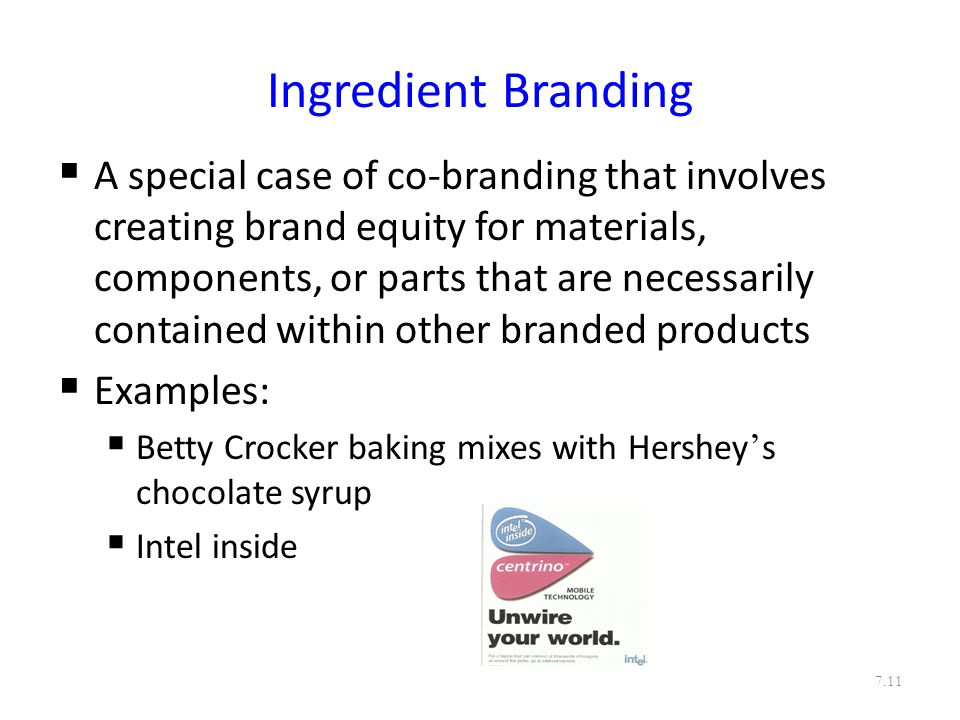 Ingredient Branding  A special case of co-branding that involves creating brand equity for materials, components, or parts that are necessarily contained within other branded products  Examples:  Betty Crocker baking mixes with Hershey ' s chocolate syrup  Intel inside 7.11
