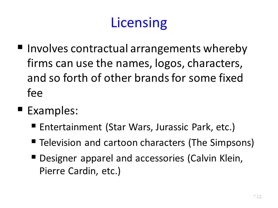 Licensing  Involves contractual arrangements whereby firms can use the names, logos, characters, and so forth of other brands for some fixed fee  Examples:  Entertainment (Star Wars, Jurassic Park, etc.)  Television and cartoon characters (The Simpsons)  Designer apparel and accessories (Calvin Klein, Pierre Cardin, etc.) 7.12