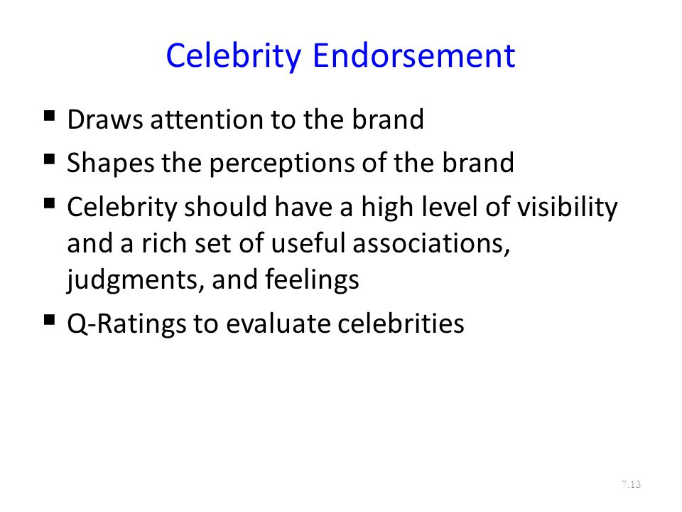 Celebrity Endorsement  Draws attention to the brand  Shapes the perceptions of the brand  Celebrity should have a high level of visibility and a rich set of useful associations, judgments, and feelings  Q-Ratings to evaluate celebrities 7.13