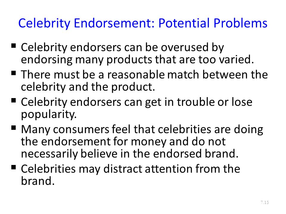 Celebrity Endorsement: Potential Problems  Celebrity endorsers can be overused by endorsing many products that are too varied.