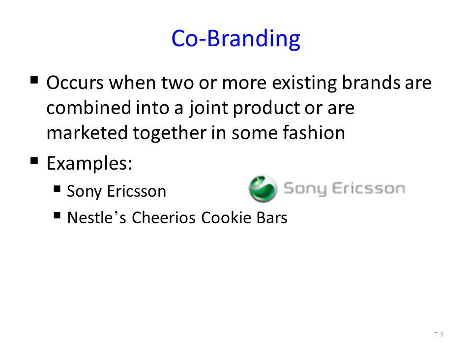 Co-Branding  Occurs when two or more existing brands are combined into a joint product or are marketed together in some fashion  Examples:  Sony Ericsson  Nestle ' s Cheerios Cookie Bars 7.8