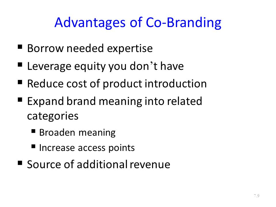 Advantages of Co-Branding  Borrow needed expertise  Leverage equity you don ' t have  Reduce cost of product introduction  Expand brand meaning into related categories  Broaden meaning  Increase access points  Source of additional revenue 7.9