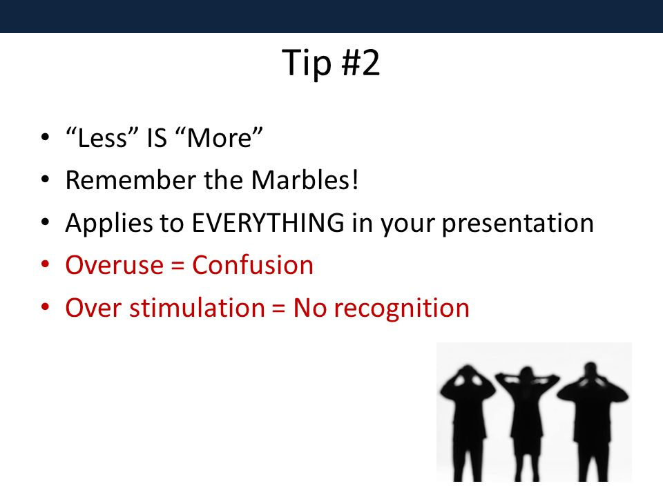 Tip #2 Less IS More Remember the Marbles.