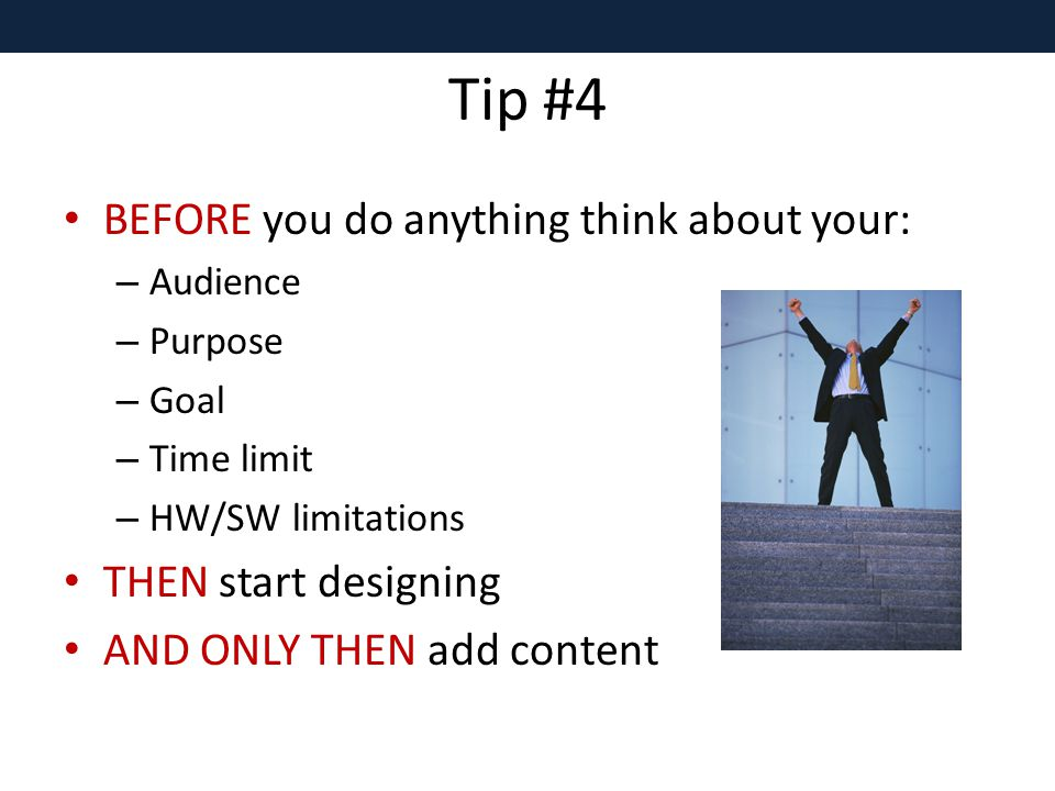 Tip #4 BEFORE you do anything think about your: – Audience – Purpose – Goal – Time limit – HW/SW limitations THEN start designing AND ONLY THEN add content