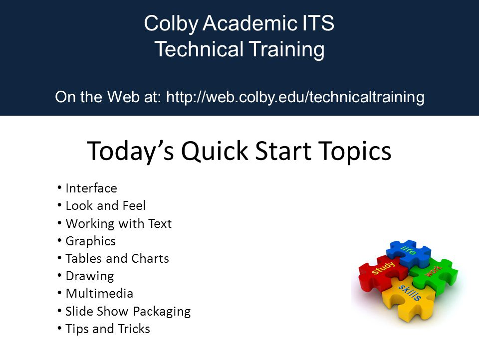 Colby Academic ITS Technical Training On the Web at:   Today's Quick Start Topics Interface Look and Feel Working with Text Graphics Tables and Charts Drawing Multimedia Slide Show Packaging Tips and Tricks