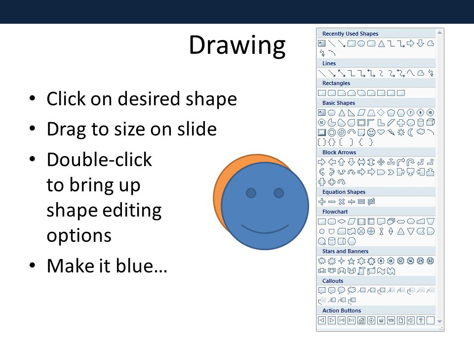 Drawing Click on desired shape Drag to size on slide Double-click to bring up shape editing options Make it blue…