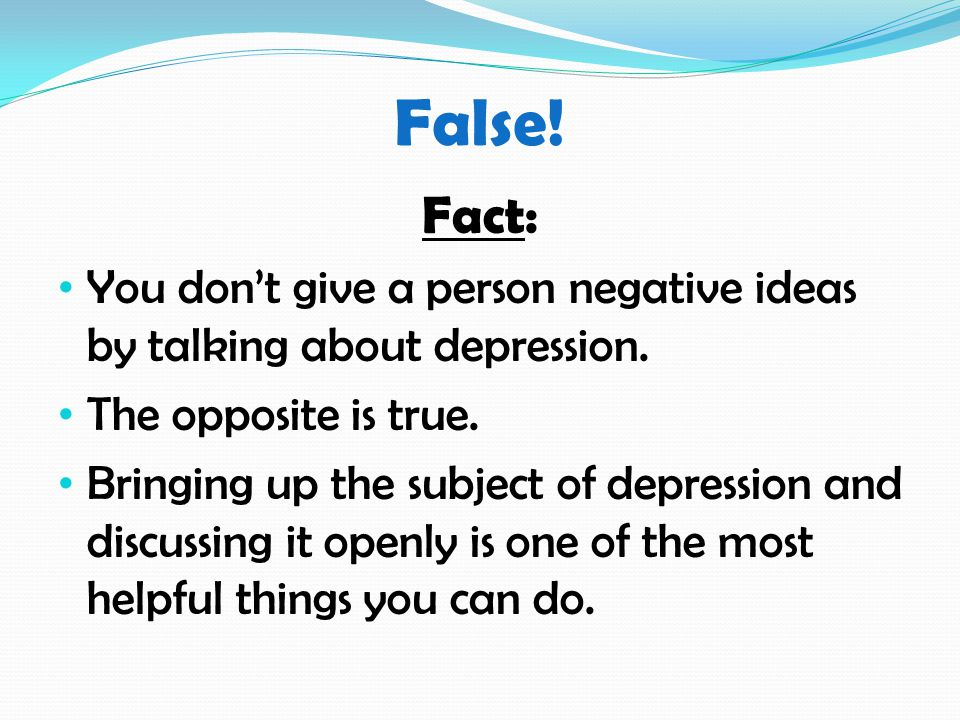 False. Fact: You don't give a person negative ideas by talking about depression.