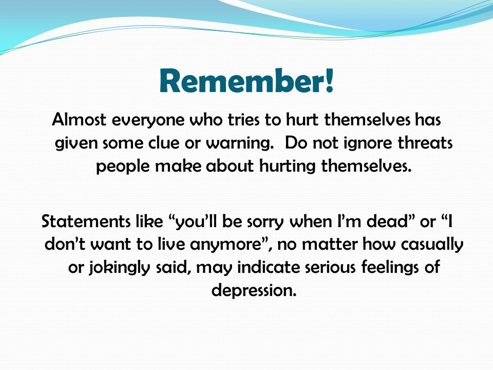 Remember. Almost everyone who tries to hurt themselves has given some clue or warning.