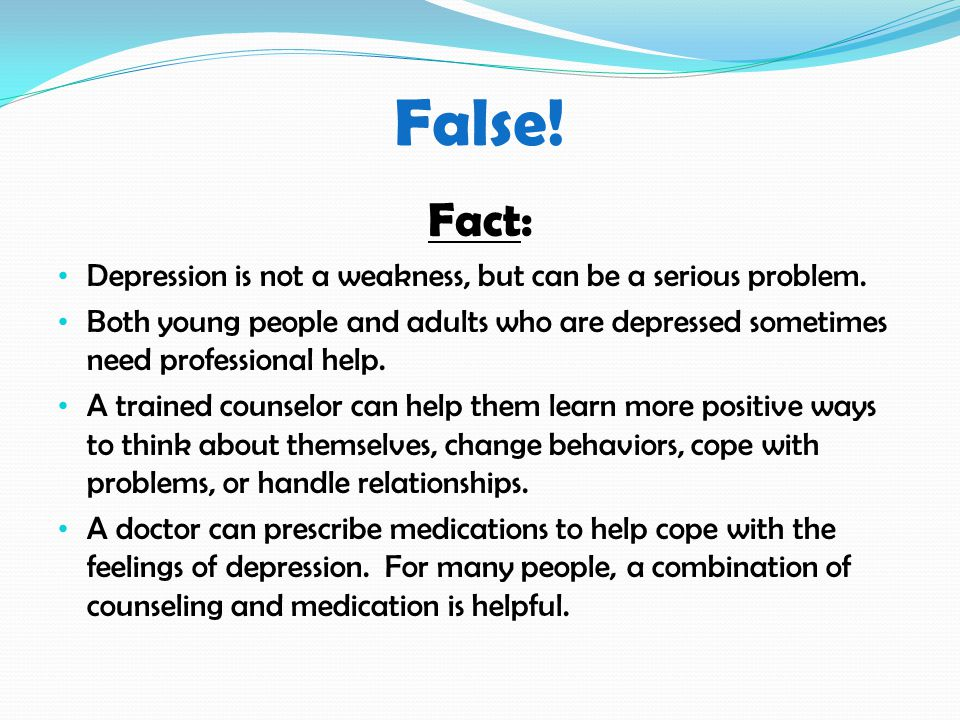 False. Fact: Depression is not a weakness, but can be a serious problem.