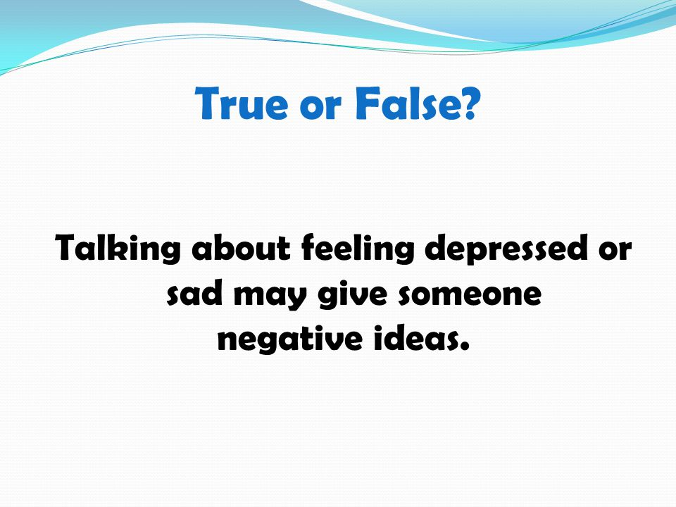 True or False Talking about feeling depressed or sad may give someone negative ideas.