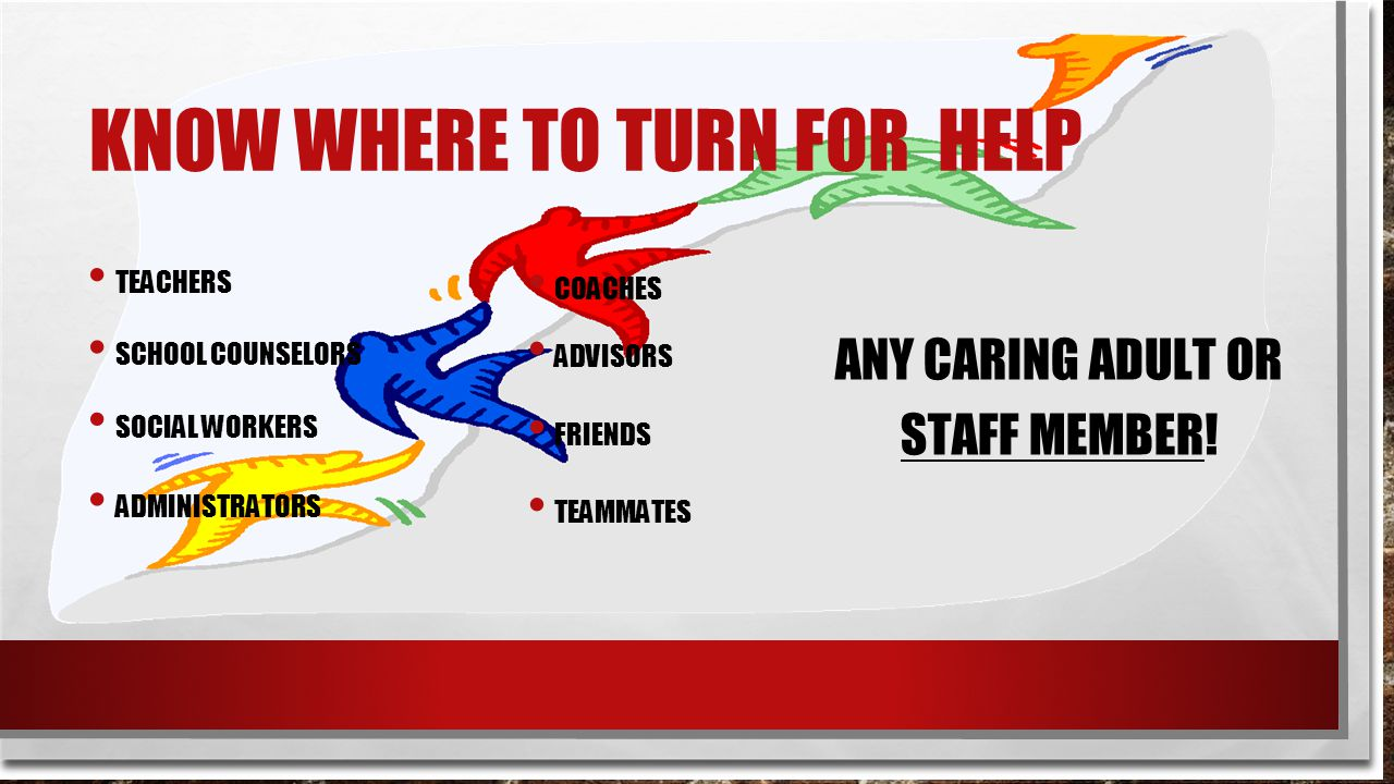 KNOW WHERE TO TURN FOR HELP TEACHERS SCHOOL COUNSELORS SOCIAL WORKERS ADMINISTRATORS COACHES ADVISORS FRIENDS TEAMMATES ANY CARING ADULT OR STAFF MEMBER!