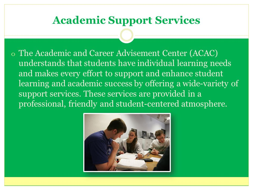 Academic Support Services o The Academic and Career Advisement Center (ACAC) understands that students have individual learning needs and makes every effort to support and enhance student learning and academic success by offering a wide-variety of support services.