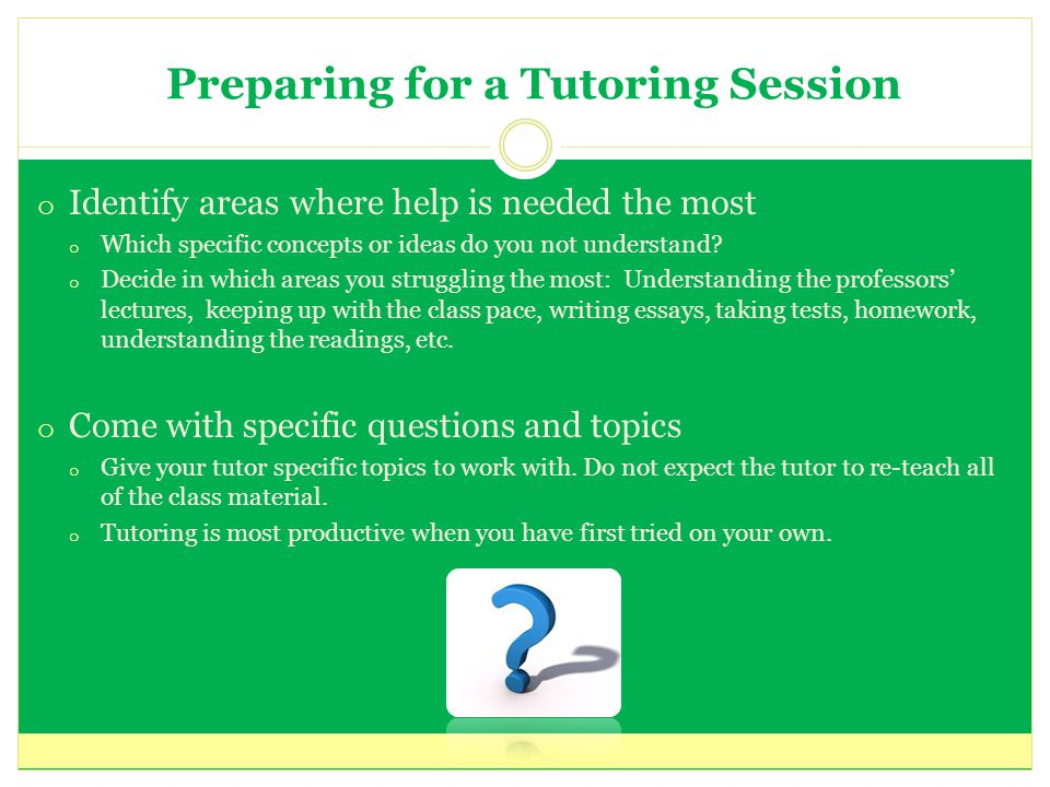 Preparing for a Tutoring Session o Identify areas where help is needed the most o Which specific concepts or ideas do you not understand.