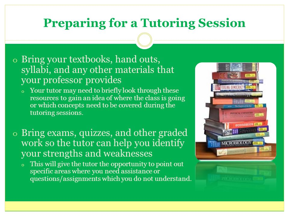 Preparing for a Tutoring Session o Bring your textbooks, hand outs, syllabi, and any other materials that your professor provides o Your tutor may need to briefly look through these resources to gain an idea of where the class is going or which concepts need to be covered during the tutoring sessions.