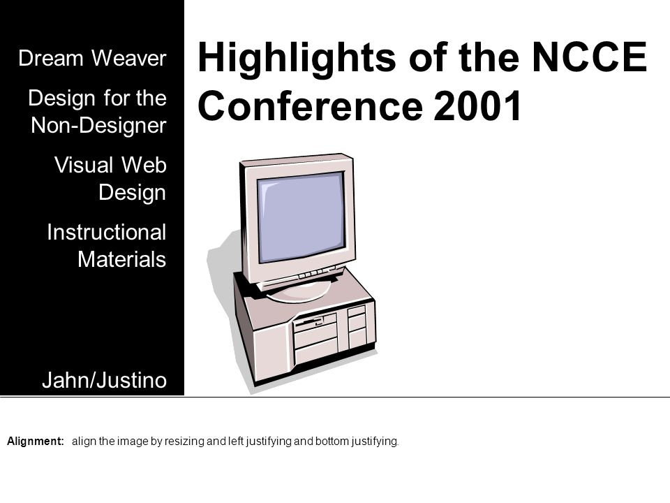 Highlights of the NCCE Conference 2001 Dream Weaver Design for the Non-Designer Visual Web Design Instructional Materials Jahn/Justino Alignment: align the image by resizing and left justifying and bottom justifying.