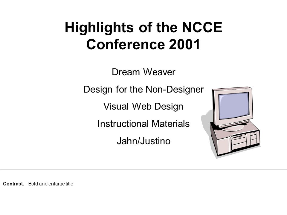 Highlights of the NCCE Conference 2001 Dream Weaver Design for the Non-Designer Visual Web Design Instructional Materials Jahn/Justino Contrast: Bold and enlarge title