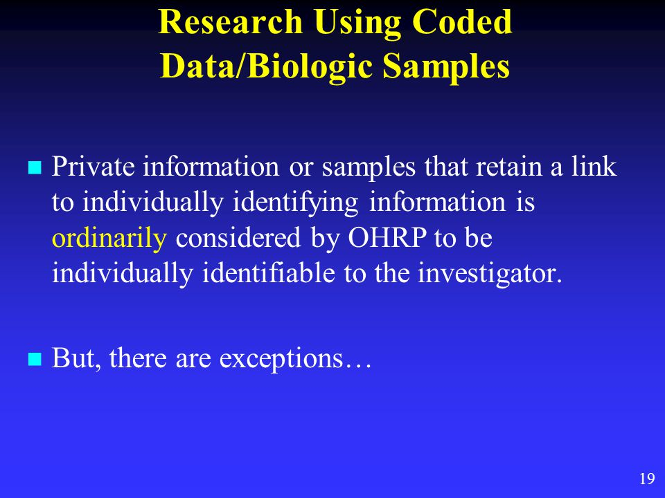 Research Using Coded Data/Biologic Samples Private information or samples that retain a link to individually identifying information is ordinarily considered by OHRP to be individually identifiable to the investigator.