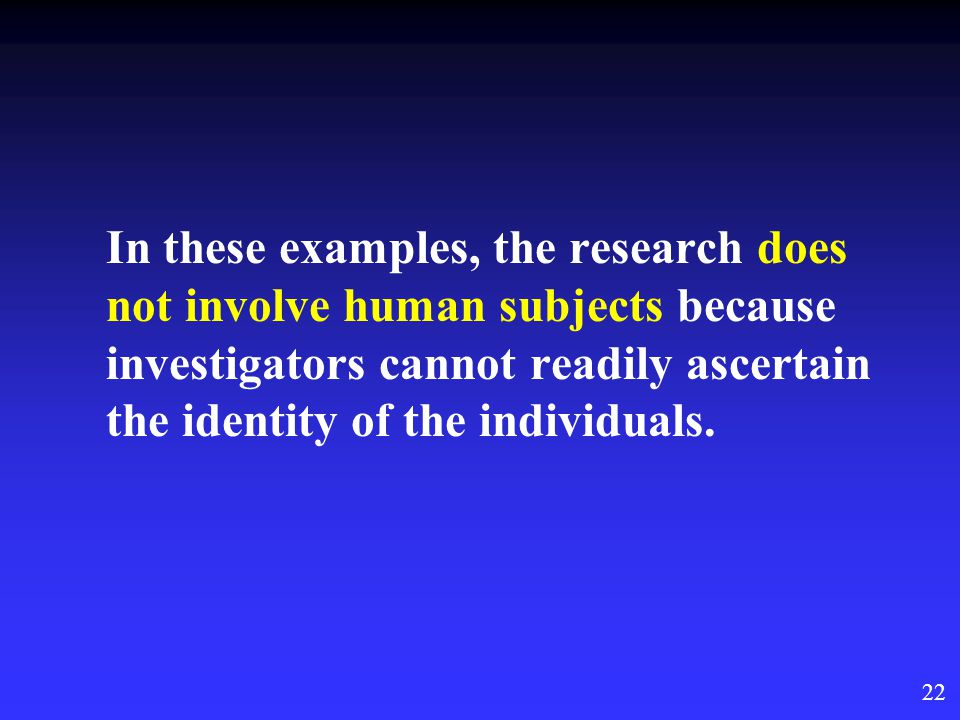 22 In these examples, the research does not involve human subjects because investigators cannot readily ascertain the identity of the individuals.