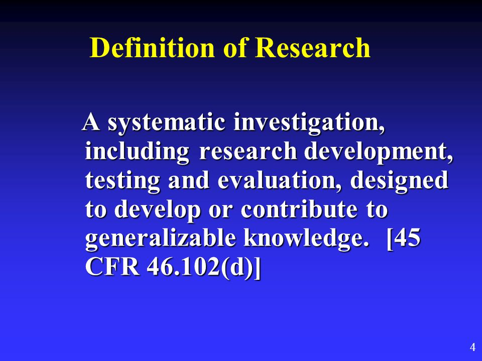 Definition of Research A systematic investigation, including research development, testing and evaluation, designed to develop or contribute to generalizable knowledge.