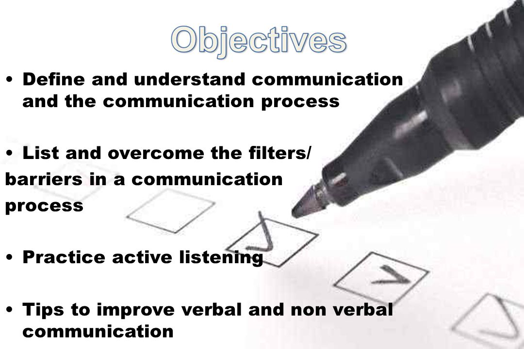 Define and understand communication and the communication process List and overcome the filters/ barriers in a communication process Practice active listening Tips to improve verbal and non verbal communication